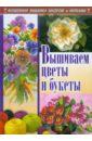 Наниашвили Ирина Николаевна, Соцкова Анастасия Геннадьевна Вышиваем цветы и букеты