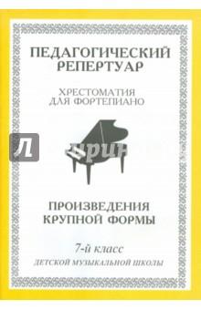 Хрестоматия для фортепиано. 7-й класс детской музыкальной школы. Произведения крупной формы хрестоматия для фортепиано 5 класс детской музыкальной школы этюды