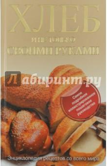 Хлеб и не только своими руками. Энциклопедия рецептов со всего мира