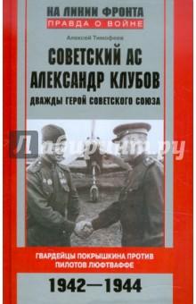 Советский ас Александр Клубов. Гвардейцы Покрышкина против пилотов люфтваффе. 1942—1944