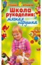 Школа рукоделия: Мягкая игрушка, Агапова Ирина Анатольевна,Давыдова Маргарита Алексеевна