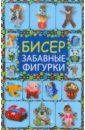 Татьянина Татьяна Ивановна Бисер. Забавные фигурки