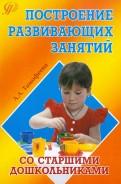 Построение развивающих занятий со старшими дошкольниками. Учебное пособие