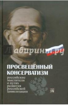 Просвещенный консерватизм:Российские мыслители о путях развития Российской цивилизации