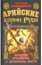 Арийские корни Руси. Предки русских в Древнем мире, Абрашкин Анатолий Александрович