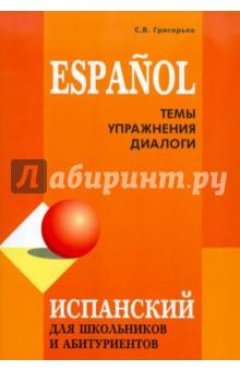 Испанский для школьников и абитуриентов. Темы, упражнения, диалоги