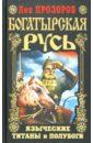 Богатырская Русь. Языческие титаны и полубоги, Прозоров Лев Рудольфович