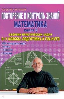 Повторение и контроль знаний. Математика. Книга 5. Сборник практических задач. 9-11 классы повторение и контроль знаний математика 9 11 классы книга 4 контрольные работы с решениями