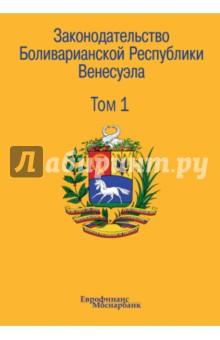 Законодательство Боливарианской Республики Венесуэла. Сборник документов. В 3-х томах. Том 1
