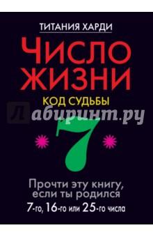 Число жизни. Код судьбы 7. Прочти эту книгу, если ты родился 7-го, 16-го или 25-го числа