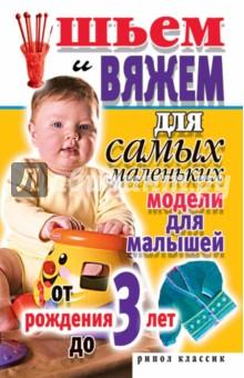 Шьем и вяжем для самых маленьких. Модели для малышей от рождения до 3 лет