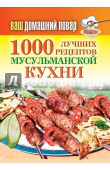 Ваш домашний повар. 1000 лучших рецептов мусульманской кухни