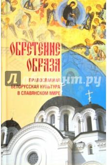 Обретение образа: Православная Белорусская культура в славянском мире авто люблин в беларуси купить