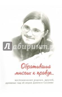 Обративший многих к правде... воспоминания родных, друзей, духовных чад об иерее Данииле Сысоеве