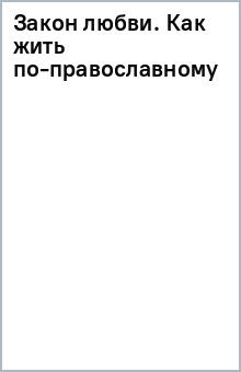 Закон любви.Как жить по-православному