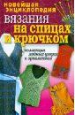 Новейшая энциклопедия вязания на спицах и крючком. Коллекция модных узоров орнаментов