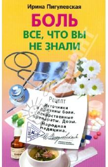 Боль. Все, что вы не знали. Источники и причины. Лекарственные препараты. Дозы. Народная медицина