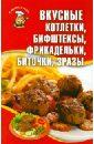 Вкусные котлетки, бифштексы, фрикадельки, биточки, зразы и г константинова блюда из мяса самые аппетитные и питательные