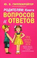 Родителям. Книга вопросов и ответов. Что делать, чтобы дети хотели учиться, умели дружить...