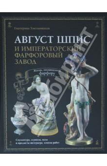 Август Шпис и Императорский фарфоровый завод. Жизнь, посвященная фарфору