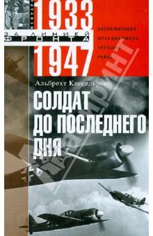Солдат до последнего дня. Воспоминания фельдмаршала Третьего рейха. 1933 - 1947
