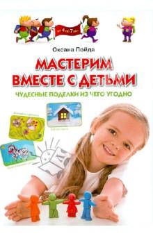 Мастерим вместе с детьми. Чудесные поделки из чего угодно. Обучающее пособие для детей 4-7 лет