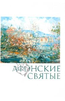Афонские святые. Жизнеописания, некоторые поучения, чудесные и знаменательные случаи