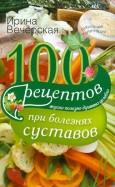 100 рецептов при болезнях суставов. Вкусно, полезно, душевно, целебно