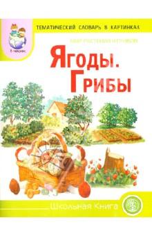 Тематический словарь в картинках: Мир растений и грибов: Ягоды. Грибы
