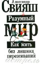 Свияш Александр Григорьевич Разумный мир. Как жить без лишних переживаний