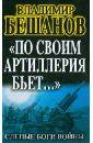 Бешанов Владимир Васильевич По своим артиллерия бьет…. Слепые Боги войны
