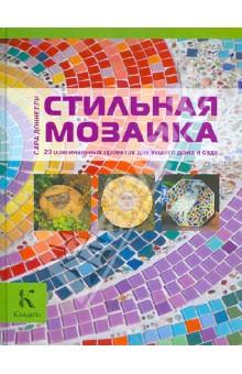Стильная мозаика. 20 оригинальных проектов для вашего дома и сада