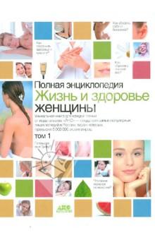 Жизнь и здоровье женщины. Полная энциклопедия. В 2-х томах. Том 1