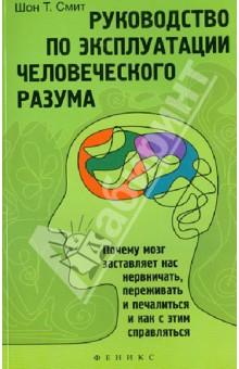 Руководство по эксплуатации человеческого разума: почему мозг заставляет нас нервничать, переживать