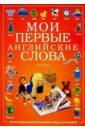 Мои первые английские слова. Иллюстрированный англо-русский словарь для малышей мои первые слова русский язык