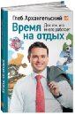Архангельский Глеб Алексеевич Время на отдых: Для тех, кто много работает