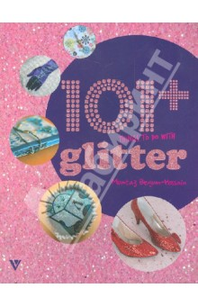 101+ Things to do with Glitter/101 вещь украшенная блестками 1000 things to make and do