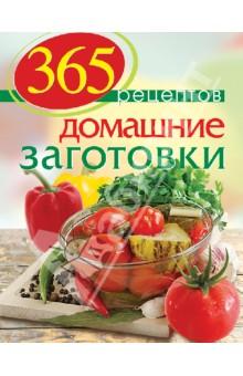 365 рецептов. Домашние заготовки. Дом. Досуг. Кулинария