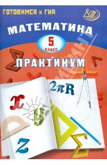 Математика. 5 класс. Практикум. Готовимся к ГИА валентина голубь математика 1 класс комплексная проверка знаний учащихся