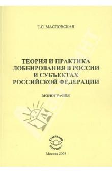 Теория и практика лоббирования в России и субъектах Российской Федерации. Монография