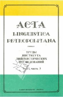 Acta Linguistica Petropolitana. Труды института лингвистических исследований. Том 1. Часть 3