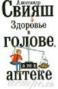 Свияш Александр Григорьевич Здоровье в голове, а не в аптеке александр свияш здоровье в голове а не в аптеке