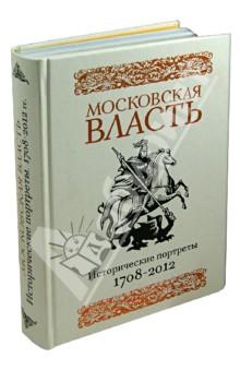 Московская власть: Исторические портреты. 1708-2012 гг.