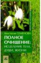 Полное очищение: исцеление тела, души, жизни, Семенова Анастасия Николаевна