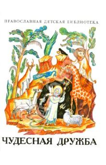 Чудесная дружба. Рассказы о необыкновенной дружбе святых людей и диких зверей. Рассказы для детей