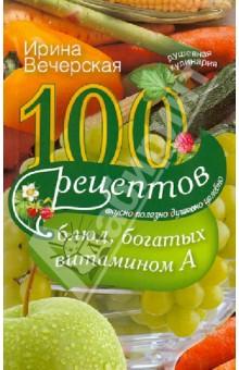 100 рецептов богатых витамином А. Вкусно, полезно, душевно, целебно