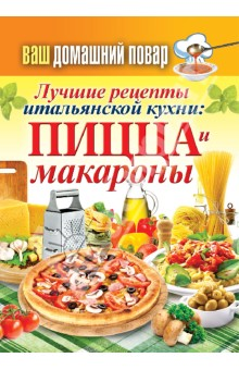 Ваш домашний повар. Лучшие рецепты итальянской кухни. Пицца и макароны великолепные рецепты пиццы