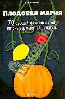 Плодовая магия: 70 овощей, фруктов и ягод, которые изменят вашу жизнь