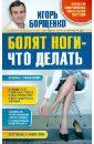 Борщенко Игорь Анатольевич Болят ноги - что делать если болят ноги