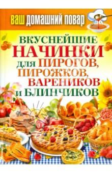 Ваш домашний повар. Вкуснейшие начинки для пирогов, пирожков, вареников ваш домашний повар картошка чудо рецепты